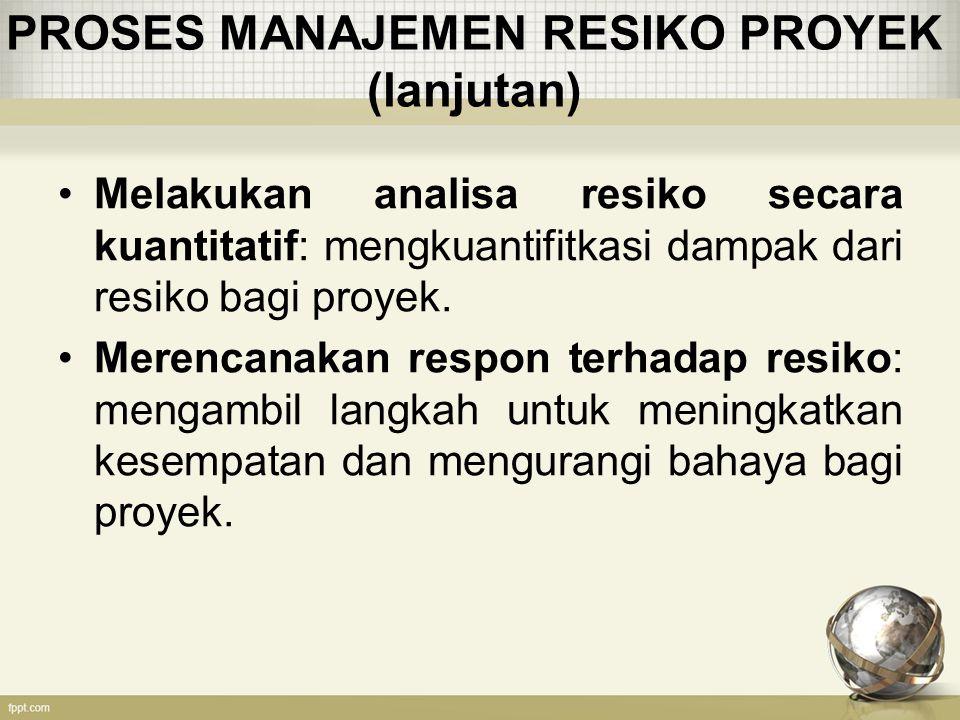 STRATEGI RESPON TERHADAP RESIKO NEGATIF (lanjutan) Risk Transfer: Mengalihkan tanggung jawab resiko kepada pihak diluar proyek.(misalnya dengan menggunakan asuransi) Risk Mitigation: Usaha untuk mengurangi probabilitas atau konsekuensi bahaya yang diakibatkan oleh resiko.