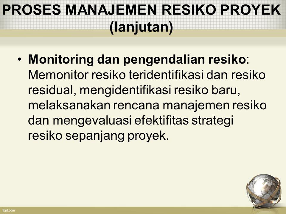 PROSES MANAJEMEN RESIKO PROYEK (lanjutan) Monitoring dan pengendalian resiko: Memonitor resiko teridentifikasi dan resiko residual, mengidentifikasi resiko baru, melaksanakan rencana manajemen resiko dan mengevaluasi efektifitas strategi resiko sepanjang proyek.
