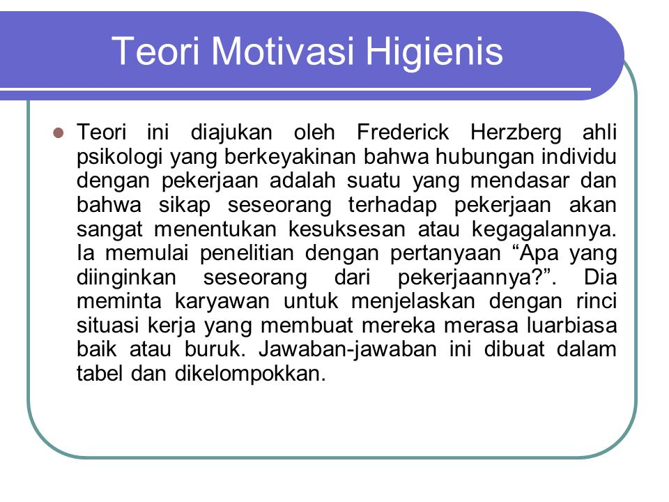 Teori Motivasi Higienis Teori ini diajukan oleh Frederick Herzberg ahli psikologi yang berkeyakinan bahwa hubungan individu dengan pekerjaan adalah su