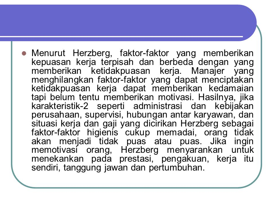 Menurut Herzberg, faktor-faktor yang memberikan kepuasan kerja terpisah dan berbeda dengan yang memberikan ketidakpuasan kerja. Manajer yang menghilan