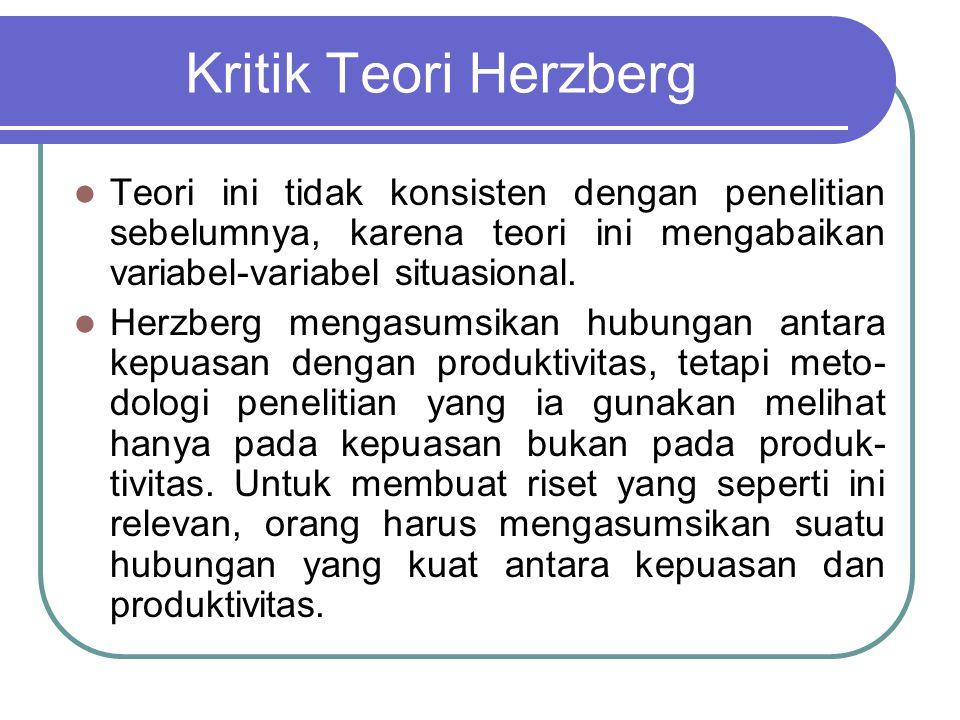 Kritik Teori Herzberg Teori ini tidak konsisten dengan penelitian sebelumnya, karena teori ini mengabaikan variabel-variabel situasional. Herzberg men