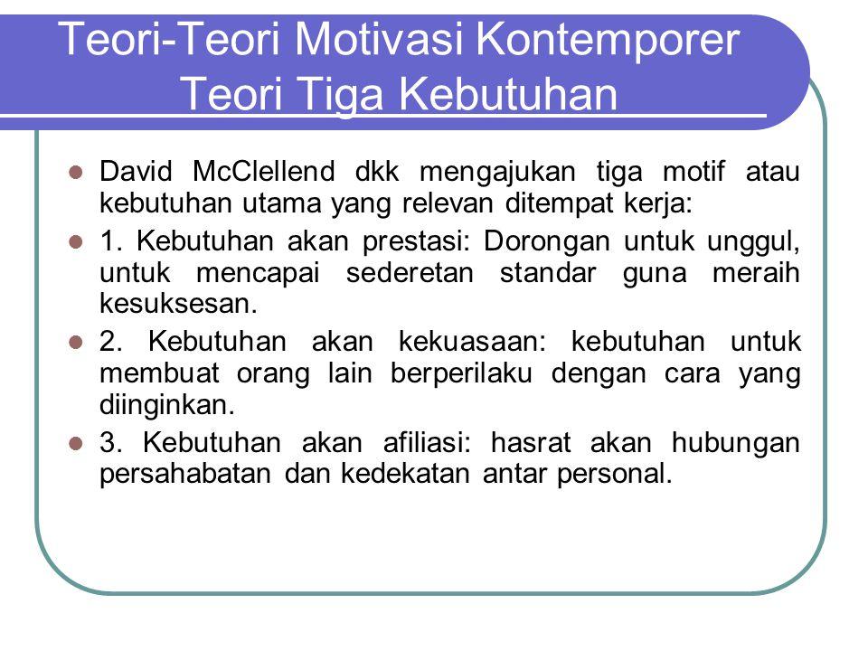 Teori-Teori Motivasi Kontemporer Teori Tiga Kebutuhan David McClellend dkk mengajukan tiga motif atau kebutuhan utama yang relevan ditempat kerja: 1.