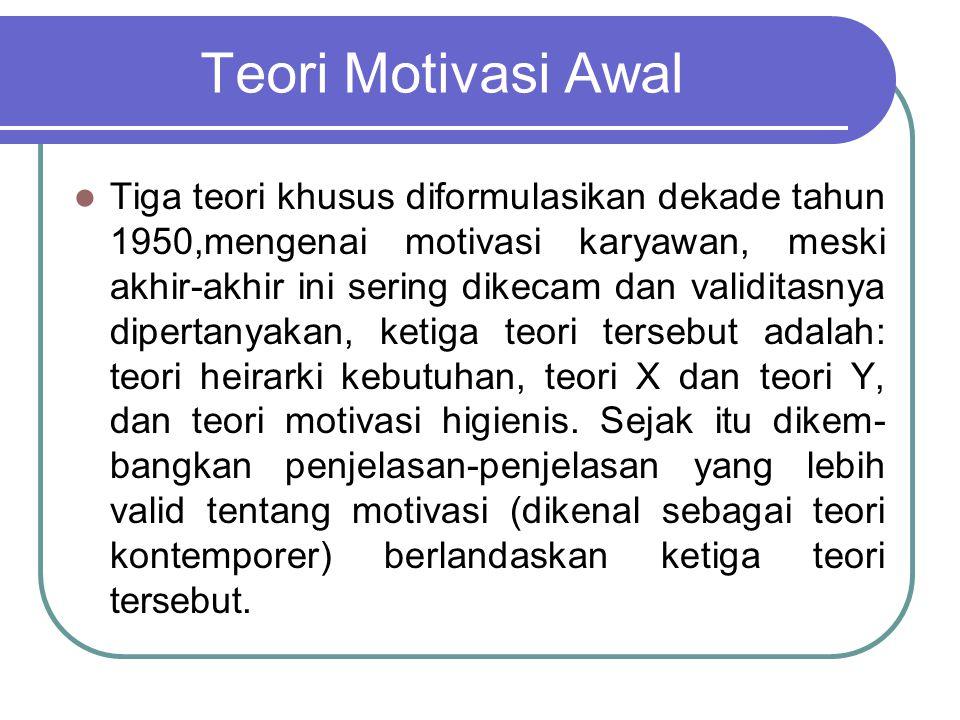 Teori Motivasi Awal Tiga teori khusus diformulasikan dekade tahun 1950,mengenai motivasi karyawan, meski akhir-akhir ini sering dikecam dan validitasn