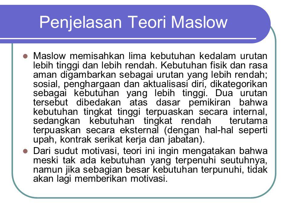 Penjelasan Teori Maslow Maslow memisahkan lima kebutuhan kedalam urutan lebih tinggi dan lebih rendah. Kebutuhan fisik dan rasa aman digambarkan sebag