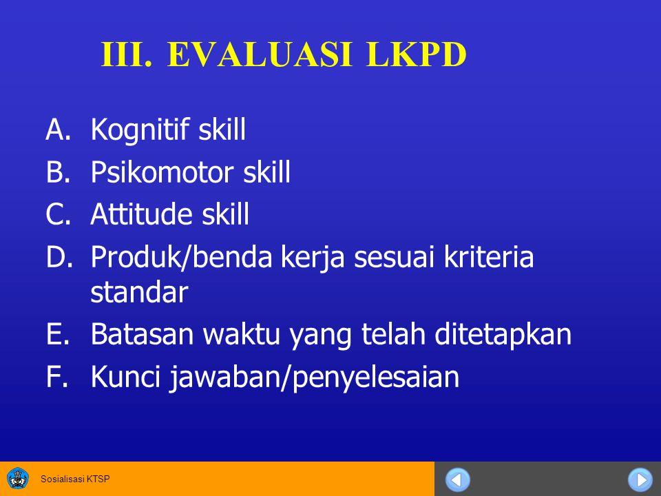 Sosialisasi KTSP III.EVALUASI LKPD A.Kognitif skill B.Psikomotor skill C.Attitude skill D.Produk/benda kerja sesuai kriteria standar E.Batasan waktu y