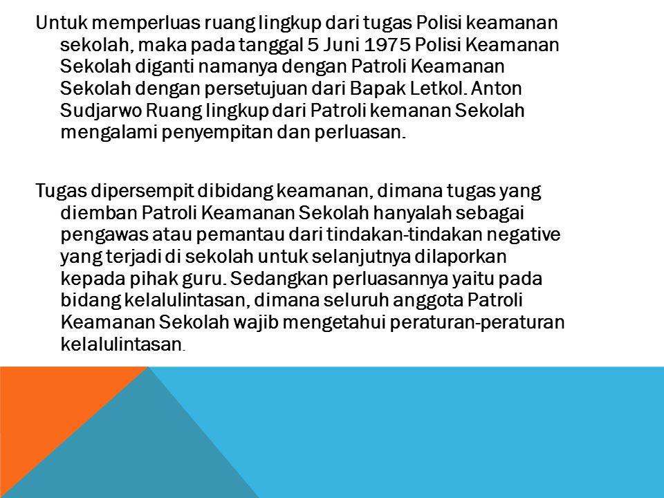 Untuk memperluas ruang lingkup dari tugas Polisi keamanan sekolah, maka pada tanggal 5 Juni 1975 Polisi Keamanan Sekolah diganti namanya dengan Patroli Keamanan Sekolah dengan persetujuan dari Bapak Letkol.