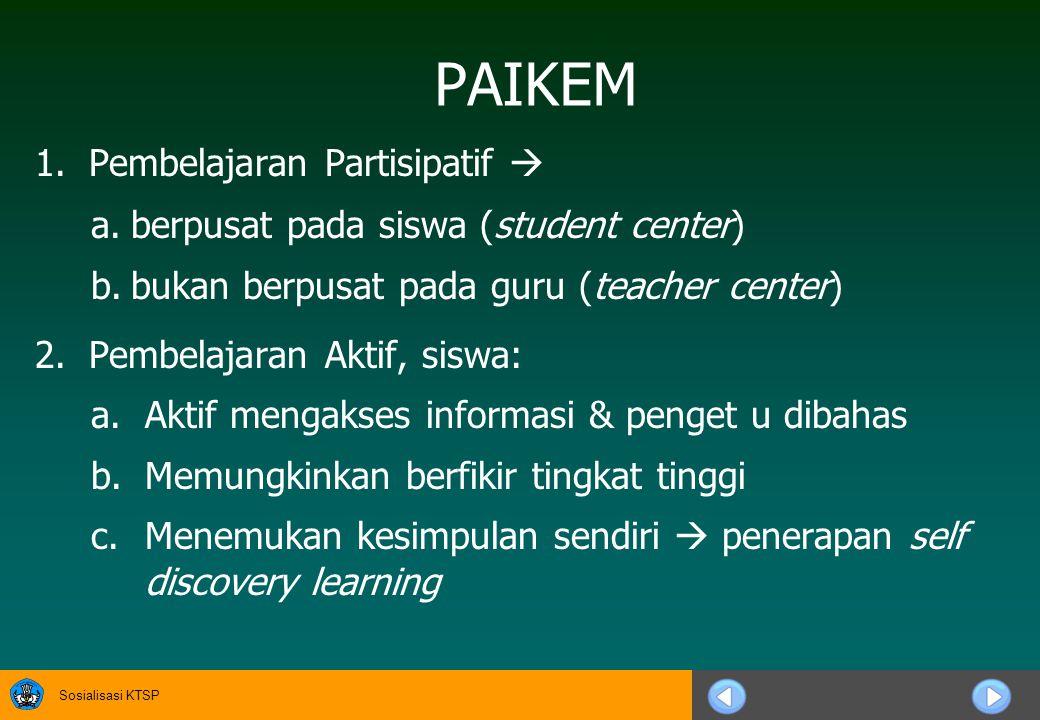 Sosialisasi KTSP PAIKEM 1.Pembelajaran Partisipatif  a.berpusat pada siswa (student center) b.bukan berpusat pada guru (teacher center) 2.Pembelajaran Aktif, siswa: a.Aktif mengakses informasi & penget u dibahas b.Memungkinkan berfikir tingkat tinggi c.Menemukan kesimpulan sendiri  penerapan self discovery learning