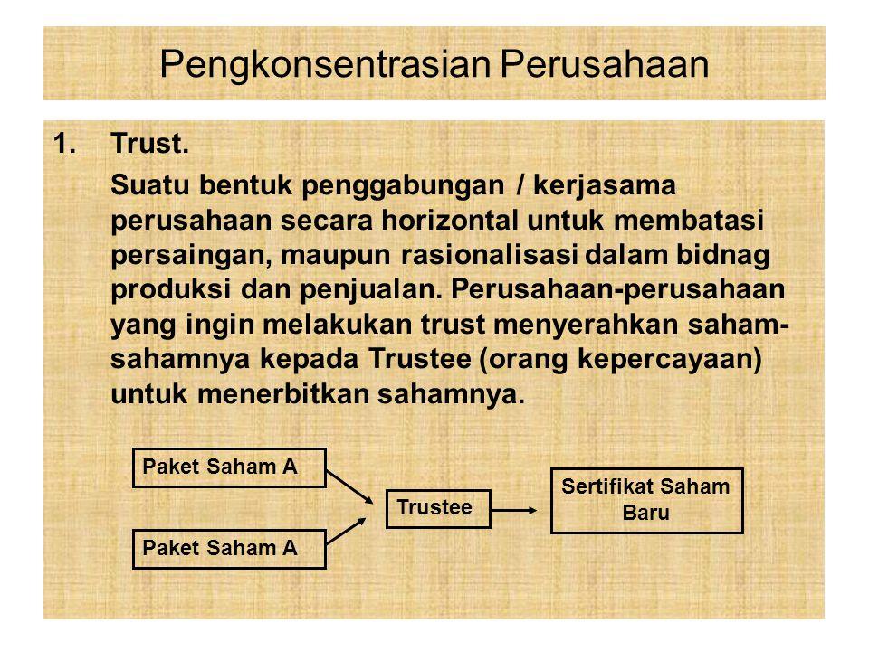 1.Trust. Suatu bentuk penggabungan / kerjasama perusahaan secara horizontal untuk membatasi persaingan, maupun rasionalisasi dalam bidnag produksi dan