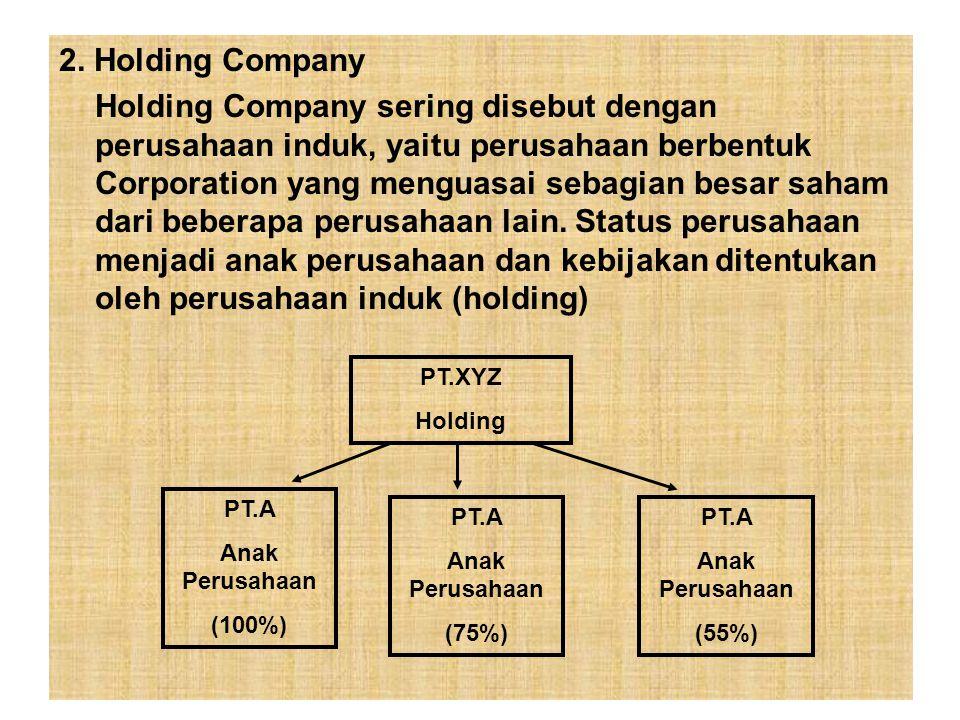 2. Holding Company Holding Company sering disebut dengan perusahaan induk, yaitu perusahaan berbentuk Corporation yang menguasai sebagian besar saham