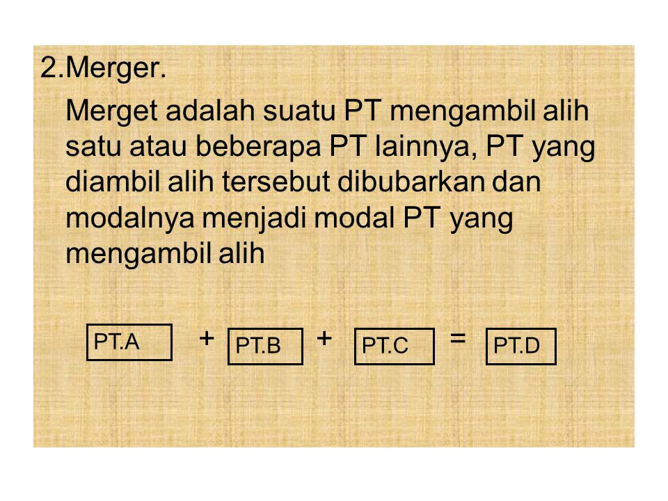 2.Merger. Merget adalah suatu PT mengambil alih satu atau beberapa PT lainnya, PT yang diambil alih tersebut dibubarkan dan modalnya menjadi modal PT