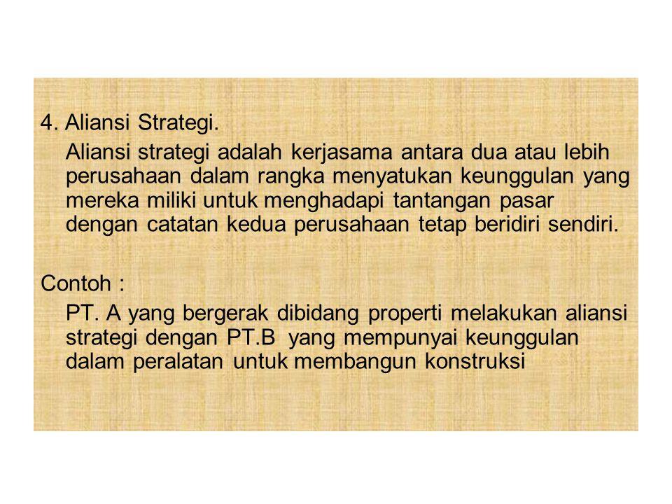4. Aliansi Strategi. Aliansi strategi adalah kerjasama antara dua atau lebih perusahaan dalam rangka menyatukan keunggulan yang mereka miliki untuk me