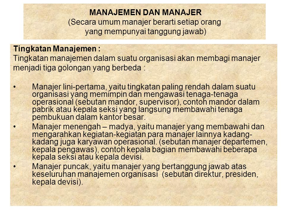 MANAJEMEN DAN MANAJER (Secara umum manajer berarti setiap orang yang mempunyai tanggung jawab) Tingkatan Manajemen : Tingkatan manajemen dalam suatu o