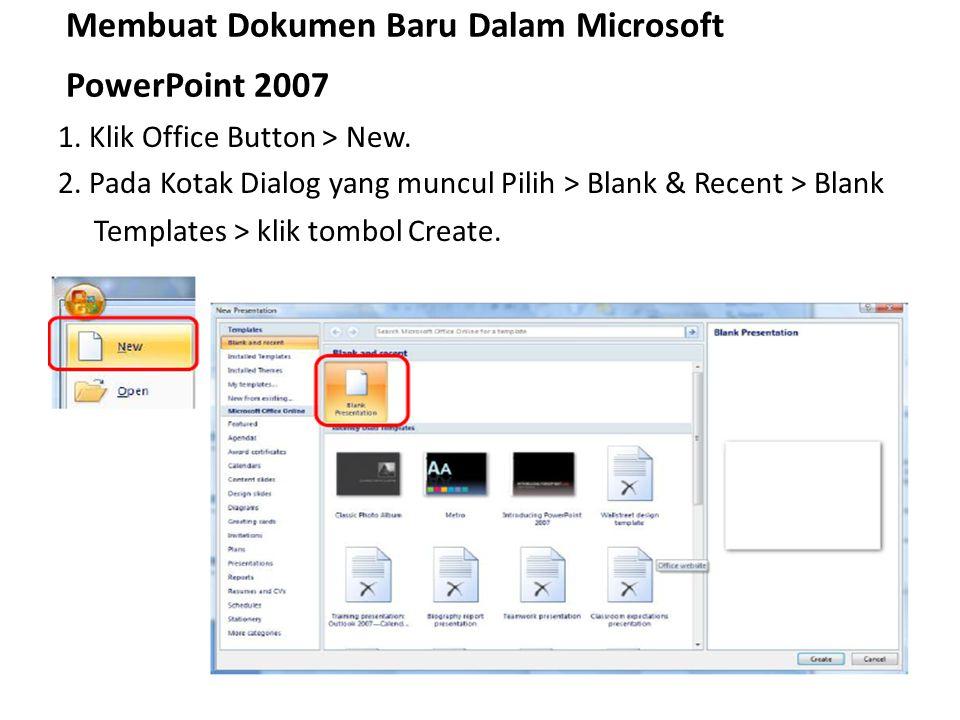 Membuat Dokumen Baru Dalam Microsoft PowerPoint 2007 1. Klik Office Button > New. 2. Pada Kotak Dialog yang muncul Pilih > Blank & Recent > Blank Temp