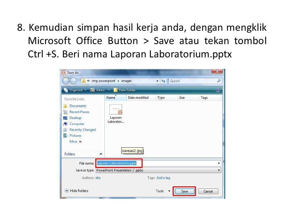 8. Kemudian simpan hasil kerja anda, dengan mengklik Microsoft Office Button > Save atau tekan tombol Ctrl +S. Beri nama Laporan Laboratorium.pptx