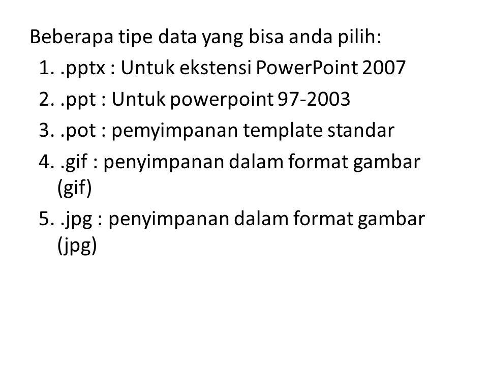 Beberapa tipe data yang bisa anda pilih: 1..pptx : Untuk ekstensi PowerPoint 2007 2..ppt : Untuk powerpoint 97-2003 3..pot : pemyimpanan template stan
