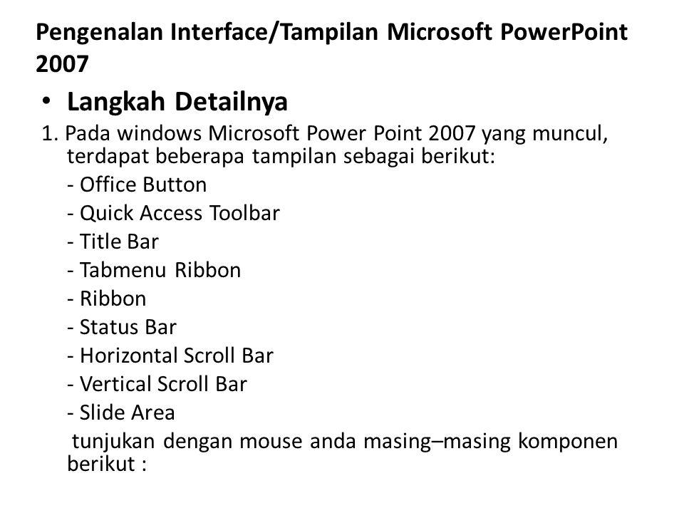 Pengenalan Interface/Tampilan Microsoft PowerPoint 2007 Langkah Detailnya 1. Pada windows Microsoft Power Point 2007 yang muncul, terdapat beberapa ta