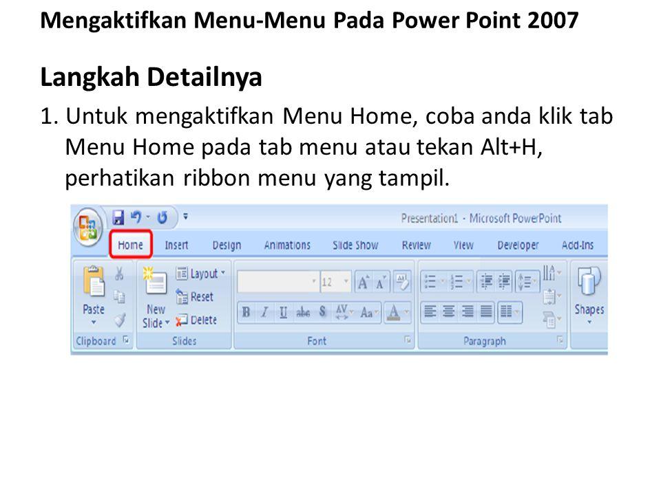 Mengaktifkan Menu-Menu Pada Power Point 2007 Langkah Detailnya 1. Untuk mengaktifkan Menu Home, coba anda klik tab Menu Home pada tab menu atau tekan