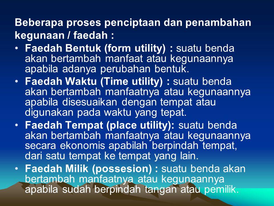 Beberapa proses penciptaan dan penambahan kegunaan / faedah : Faedah Bentuk (form utility) : suatu benda akan bertambah manfaat atau kegunaannya apabi