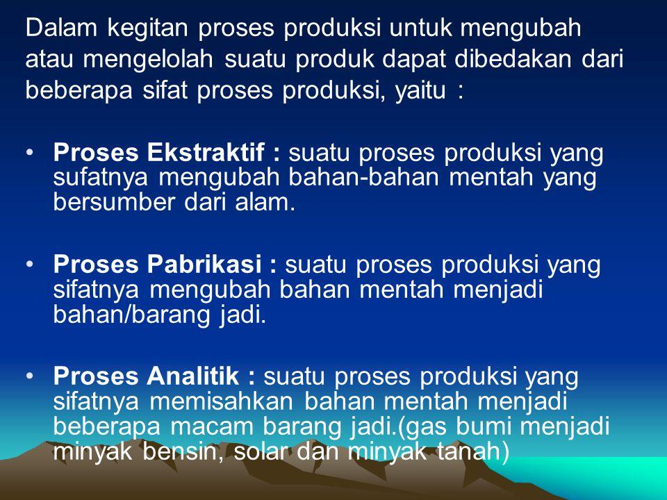 Dalam kegitan proses produksi untuk mengubah atau mengelolah suatu produk dapat dibedakan dari beberapa sifat proses produksi, yaitu : Proses Ekstrakt