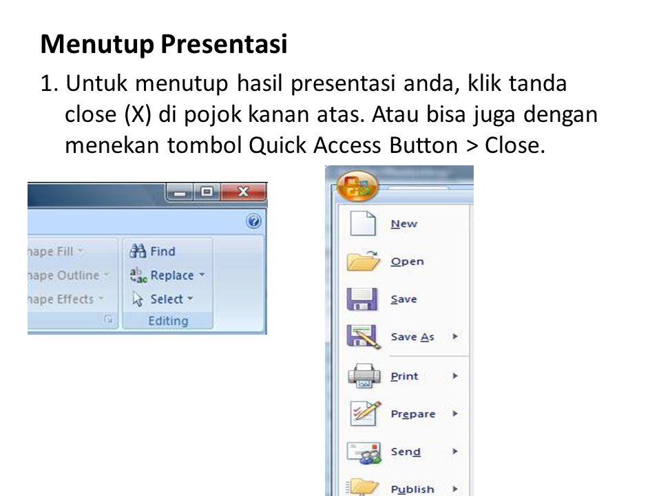Menutup Presentasi 1. Untuk menutup hasil presentasi anda, klik tanda close (X) di pojok kanan atas. Atau bisa juga dengan menekan tombol Quick Access