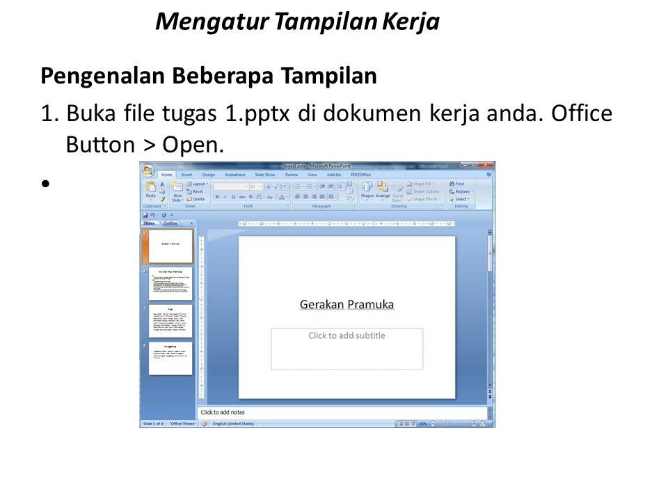 Mengatur Tampilan Kerja Pengenalan Beberapa Tampilan 1. Buka file tugas 1.pptx di dokumen kerja anda. Office Button > Open.