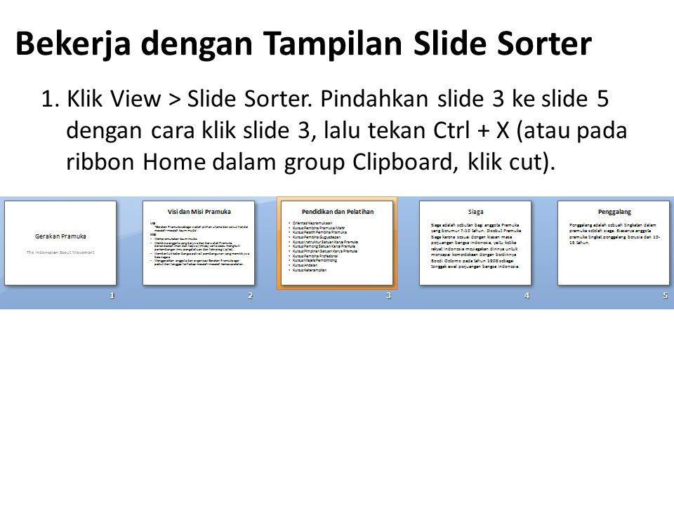 Bekerja dengan Tampilan Slide Sorter 1. Klik View > Slide Sorter. Pindahkan slide 3 ke slide 5 dengan cara klik slide 3, lalu tekan Ctrl + X (atau pad