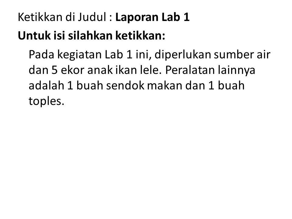 Ketikkan di Judul : Laporan Lab 1 Untuk isi silahkan ketikkan: Pada kegiatan Lab 1 ini, diperlukan sumber air dan 5 ekor anak ikan lele. Peralatan lai