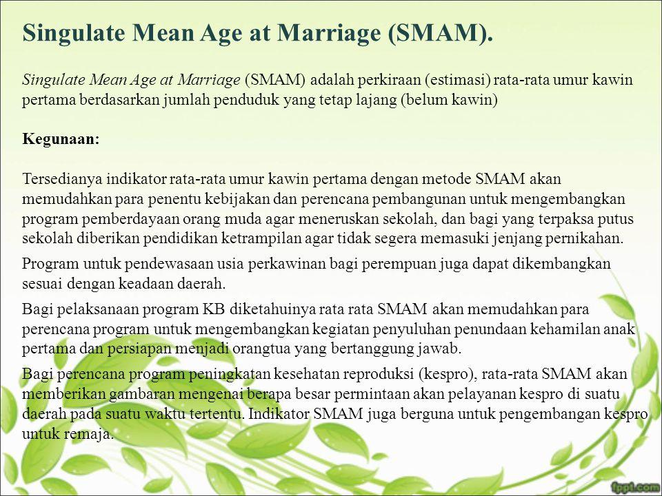 Singulate Mean Age at Marriage (SMAM). Singulate Mean Age at Marriage (SMAM) adalah perkiraan (estimasi) rata-rata umur kawin pertama berdasarkan juml