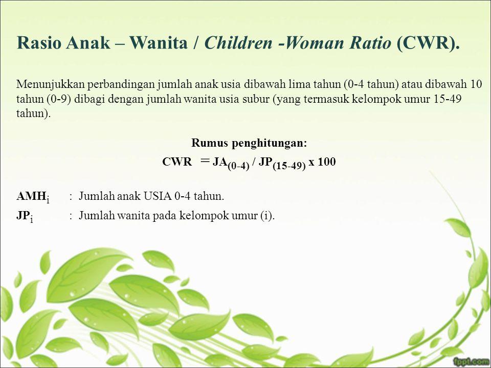 Rasio Anak – Wanita / Children -Woman Ratio (CWR). Menunjukkan perbandingan jumlah anak usia dibawah lima tahun (0-4 tahun) atau dibawah 10 tahun (0-9