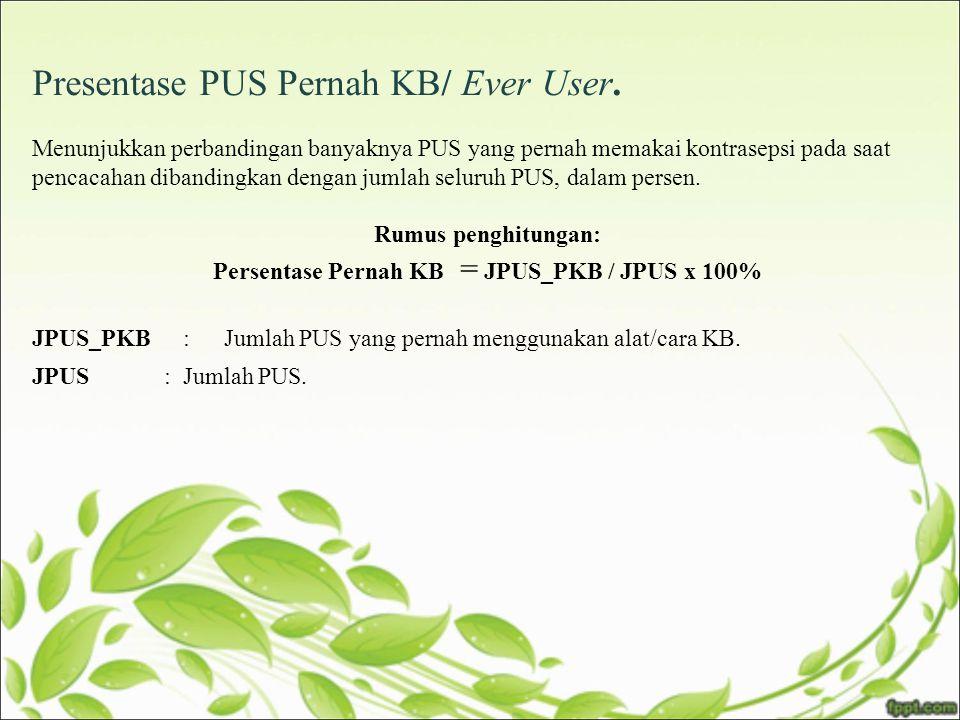 Presentase PUS Pernah KB/ Ever User. Menunjukkan perbandingan banyaknya PUS yang pernah memakai kontrasepsi pada saat pencacahan dibandingkan dengan j
