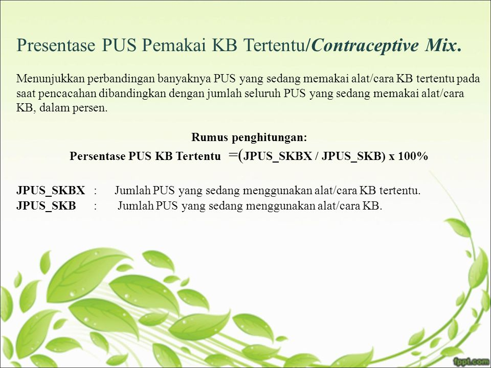 Presentase PUS Pemakai KB Tertentu/Contraceptive Mix. Menunjukkan perbandingan banyaknya PUS yang sedang memakai alat/cara KB tertentu pada saat penca