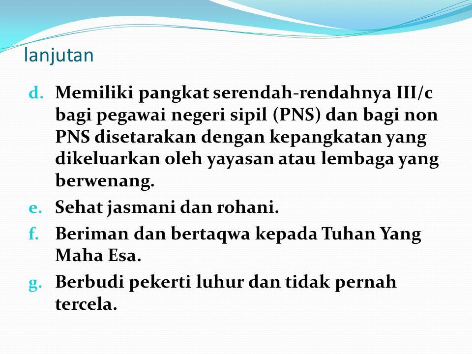 lanjutan d. Memiliki pangkat serendah-rendahnya III/c bagi pegawai negeri sipil (PNS) dan bagi non PNS disetarakan dengan kepangkatan yang dikeluarkan