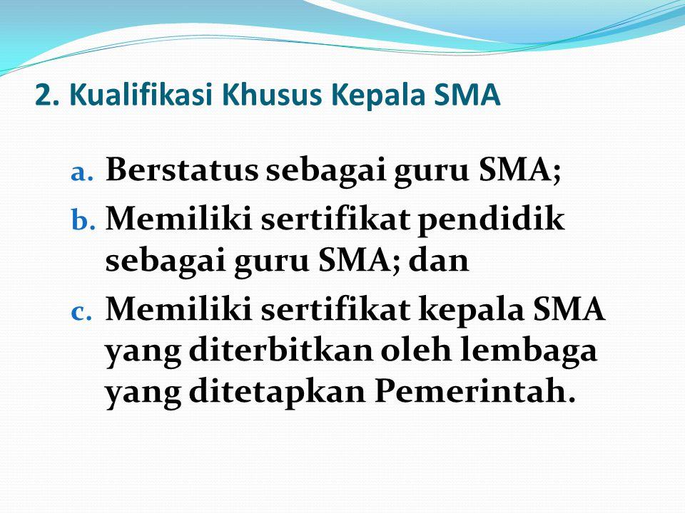 2. Kualifikasi Khusus Kepala SMA a. Berstatus sebagai guru SMA; b. Memiliki sertifikat pendidik sebagai guru SMA; dan c. Memiliki sertifikat kepala SM