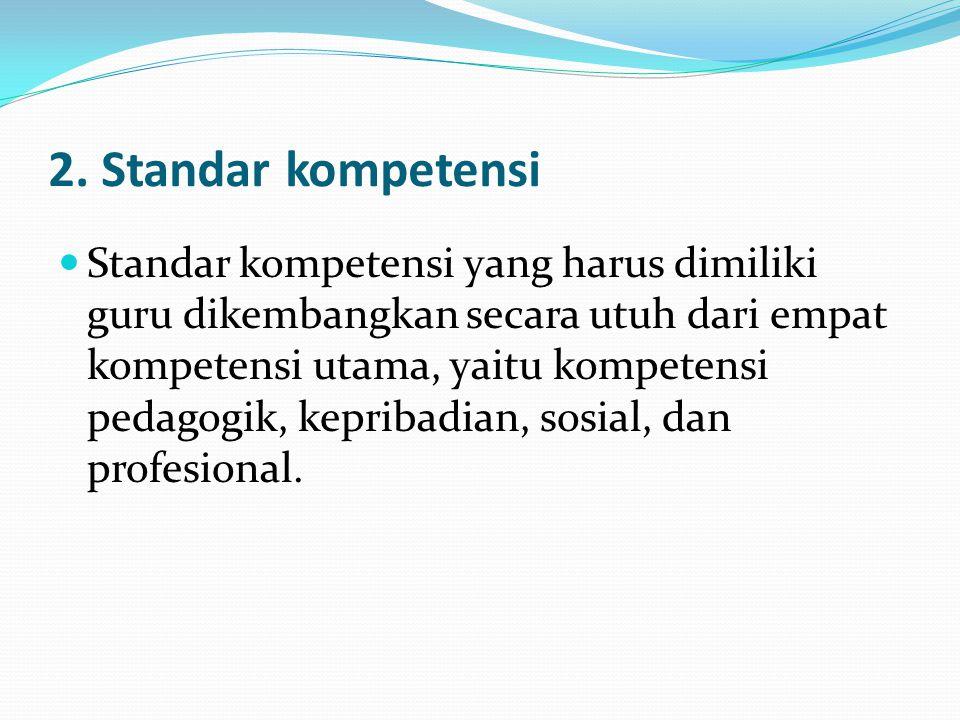 2. Standar kompetensi Standar kompetensi yang harus dimiliki guru dikembangkan secara utuh dari empat kompetensi utama, yaitu kompetensi pedagogik, ke