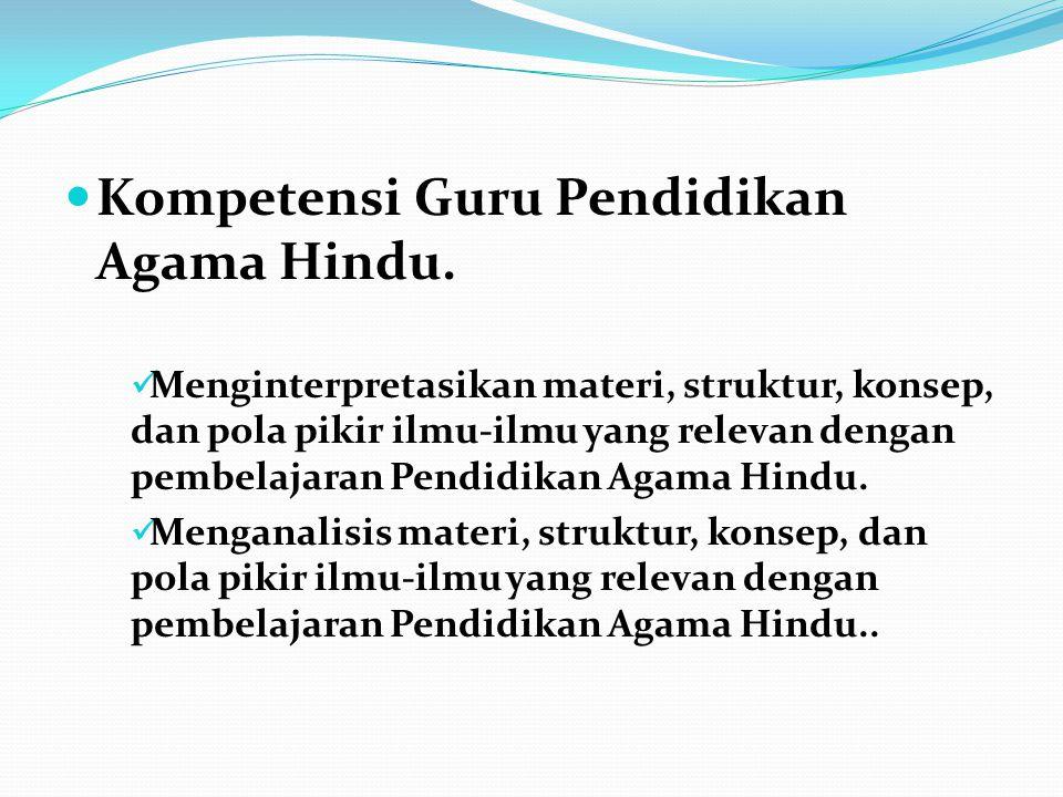 Kompetensi Guru Pendidikan Agama Hindu. Menginterpretasikan materi, struktur, konsep, dan pola pikir ilmu-ilmu yang relevan dengan pembelajaran Pendid