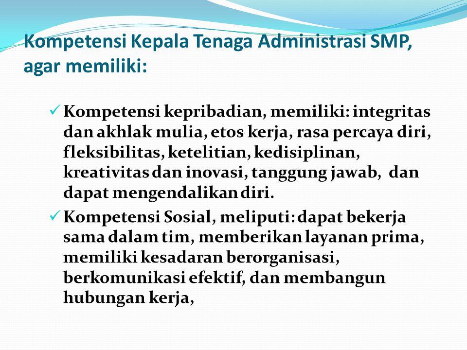 Kompetensi Kepala Tenaga Administrasi SMP, agar memiliki: Kompetensi kepribadian, memiliki: integritas dan akhlak mulia, etos kerja, rasa percaya diri