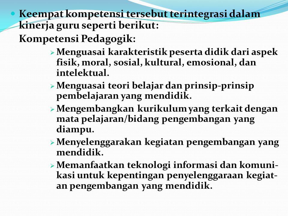 Keempat kompetensi tersebut terintegrasi dalam kinerja guru seperti berikut: Kompetensi Pedagogik:  Menguasai karakteristik peserta didik dari aspek
