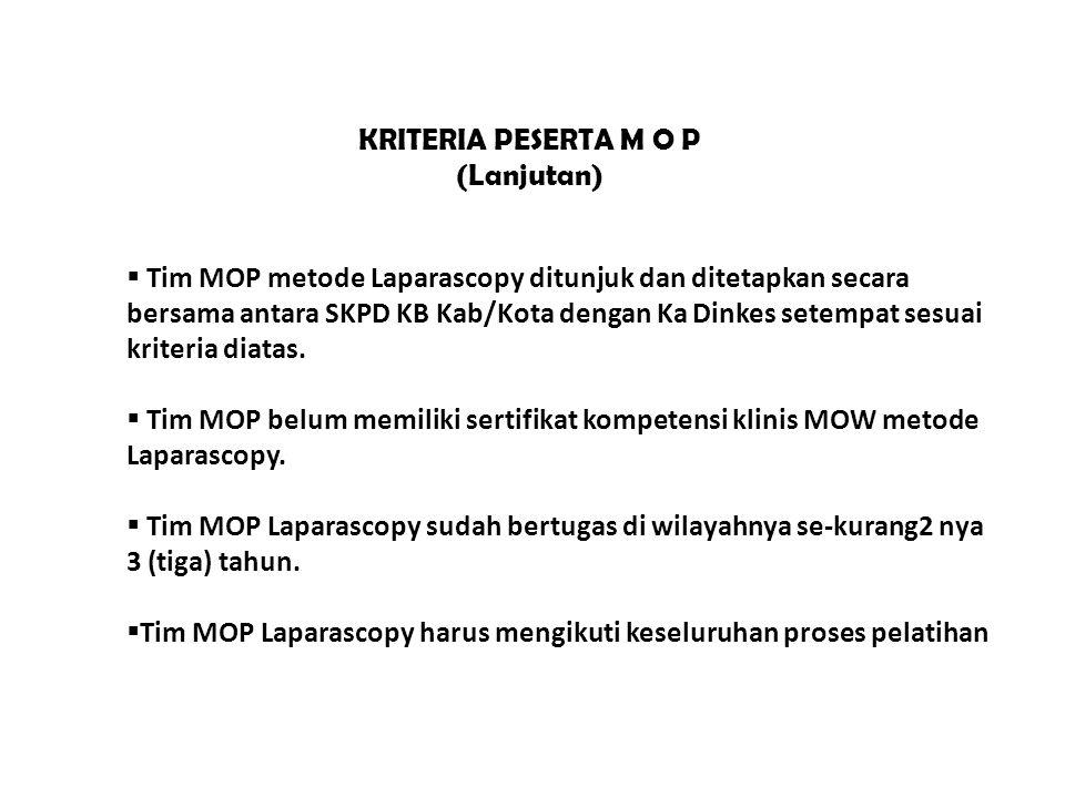 KRITERIA PESERTA M O P (Lanjutan)  Tim MOP metode Laparascopy ditunjuk dan ditetapkan secara bersama antara SKPD KB Kab/Kota dengan Ka Dinkes setempat sesuai kriteria diatas.