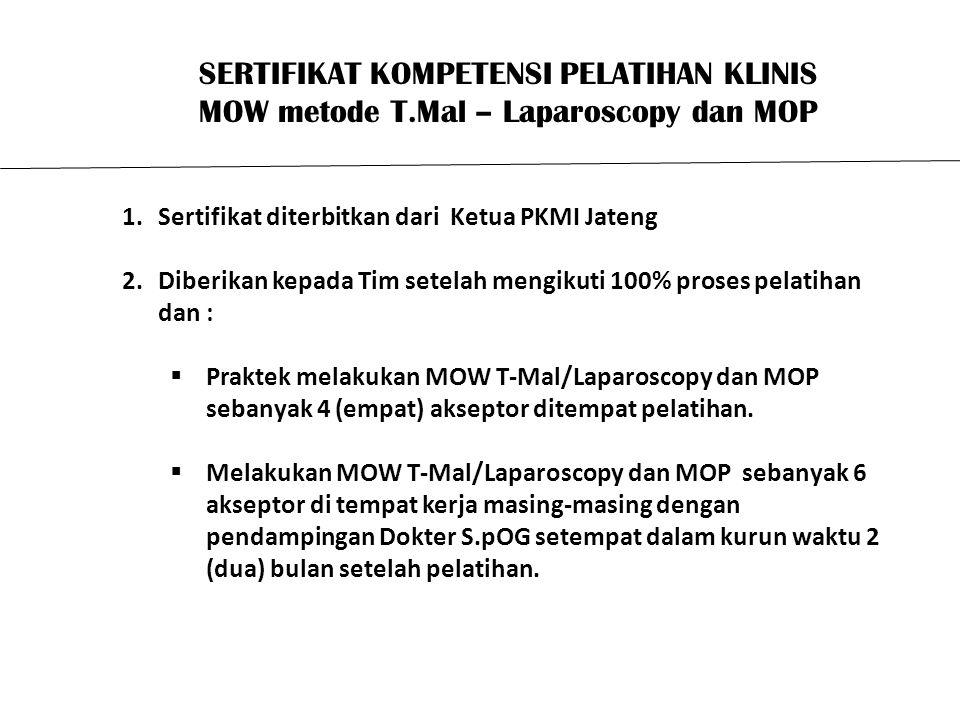 SERTIFIKAT KOMPETENSI PELATIHAN KLINIS MOW metode T.Mal – Laparoscopy dan MOP 1.Sertifikat diterbitkan dari Ketua PKMI Jateng 2.Diberikan kepada Tim setelah mengikuti 100% proses pelatihan dan :  Praktek melakukan MOW T-Mal/Laparoscopy dan MOP sebanyak 4 (empat) akseptor ditempat pelatihan.