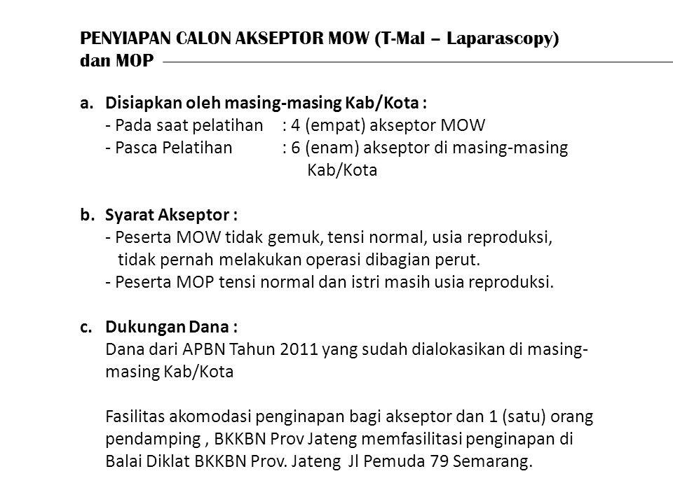 PENYIAPAN CALON AKSEPTOR MOW (T-Mal – Laparascopy) dan MOP a.Disiapkan oleh masing-masing Kab/Kota : - Pada saat pelatihan: 4 (empat) akseptor MOW - Pasca Pelatihan : 6 (enam) akseptor di masing-masing Kab/Kota b.Syarat Akseptor : - Peserta MOW tidak gemuk, tensi normal, usia reproduksi, tidak pernah melakukan operasi dibagian perut.