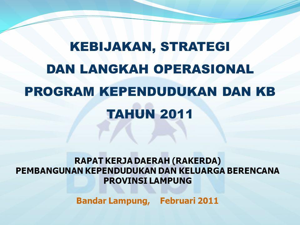KEBIJAKAN, STRATEGI DAN LANGKAH OPERASIONAL PROGRAM KEPENDUDUKAN DAN KB TAHUN 2011 RAPAT KERJA DAERAH (RAKERDA) PEMBANGUNAN KEPENDUDUKAN DAN KELUARGA BERENCANA PROVINSI LAMPUNG Bandar Lampung, Februari 2011