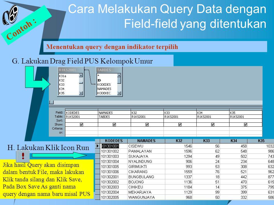 Jika hasil Query akan disimpan dalam bentuk File, maka lakukan Klik tanda silang dan Klik Save, Pada Box Save As ganti nama query dengan nama baru misal PUS Cara Melakukan Query Data dengan Field-field yang ditentukan Menentukan query dengan indikator terpilih Contoh : G.