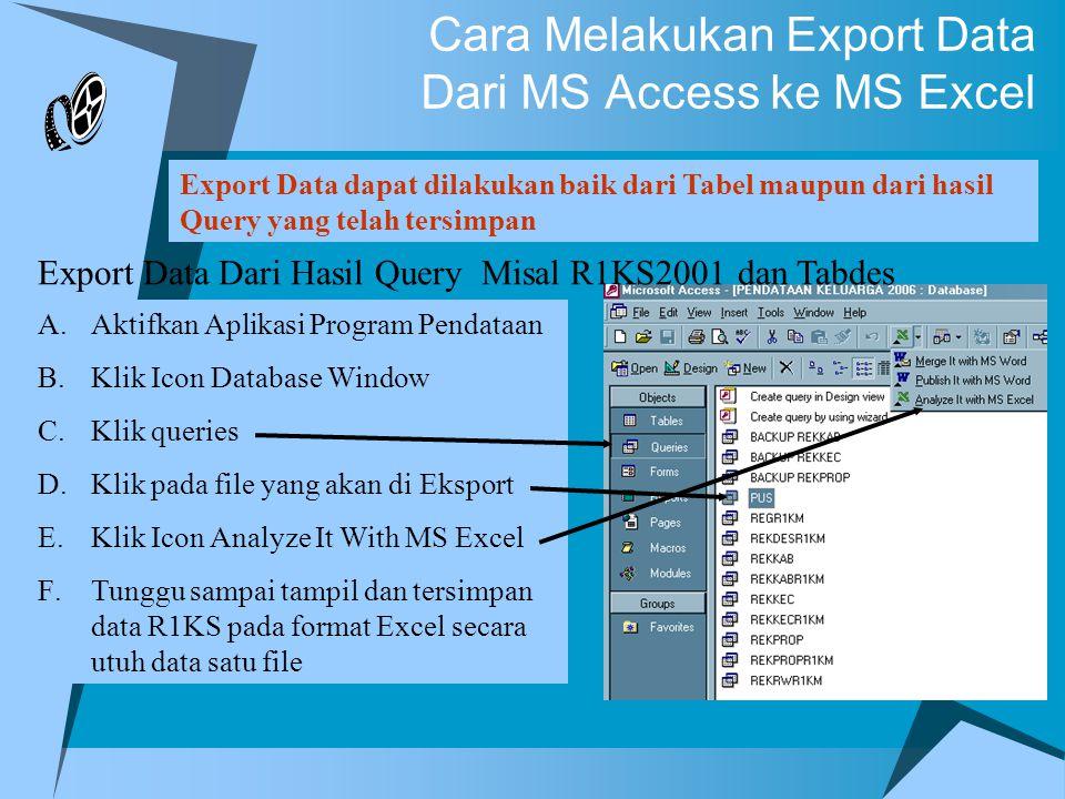 Cara Melakukan Export Data Dari MS Access ke MS Excel Export Data dapat dilakukan baik dari Tabel maupun dari hasil Query yang telah tersimpan Export Data Dari Hasil Query Misal R1KS2001 dan Tabdes A.Aktifkan Aplikasi Program Pendataan B.Klik Icon Database Window C.Klik queries D.Klik pada file yang akan di Eksport E.Klik Icon Analyze It With MS Excel F.Tunggu sampai tampil dan tersimpan data R1KS pada format Excel secara utuh data satu file