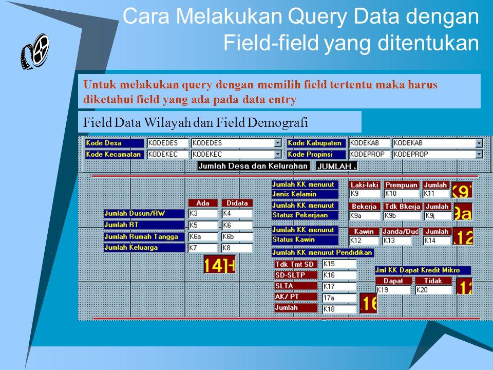 Cara Melakukan Query Data dengan Field-field yang ditentukan Untuk melakukan query dengan memilih field tertentu maka harus diketahui field yang ada pada data entry Field Data Wilayah dan Field Demografi