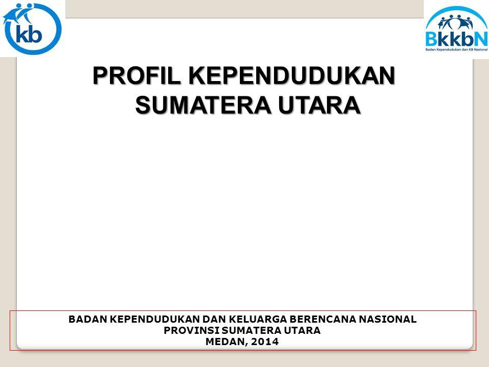 PROFIL KEPENDUDUKAN SUMATERA UTARA BADAN KEPENDUDUKAN DAN KELUARGA BERENCANA NASIONAL PROVINSI SUMATERA UTARA MEDAN, 2014
