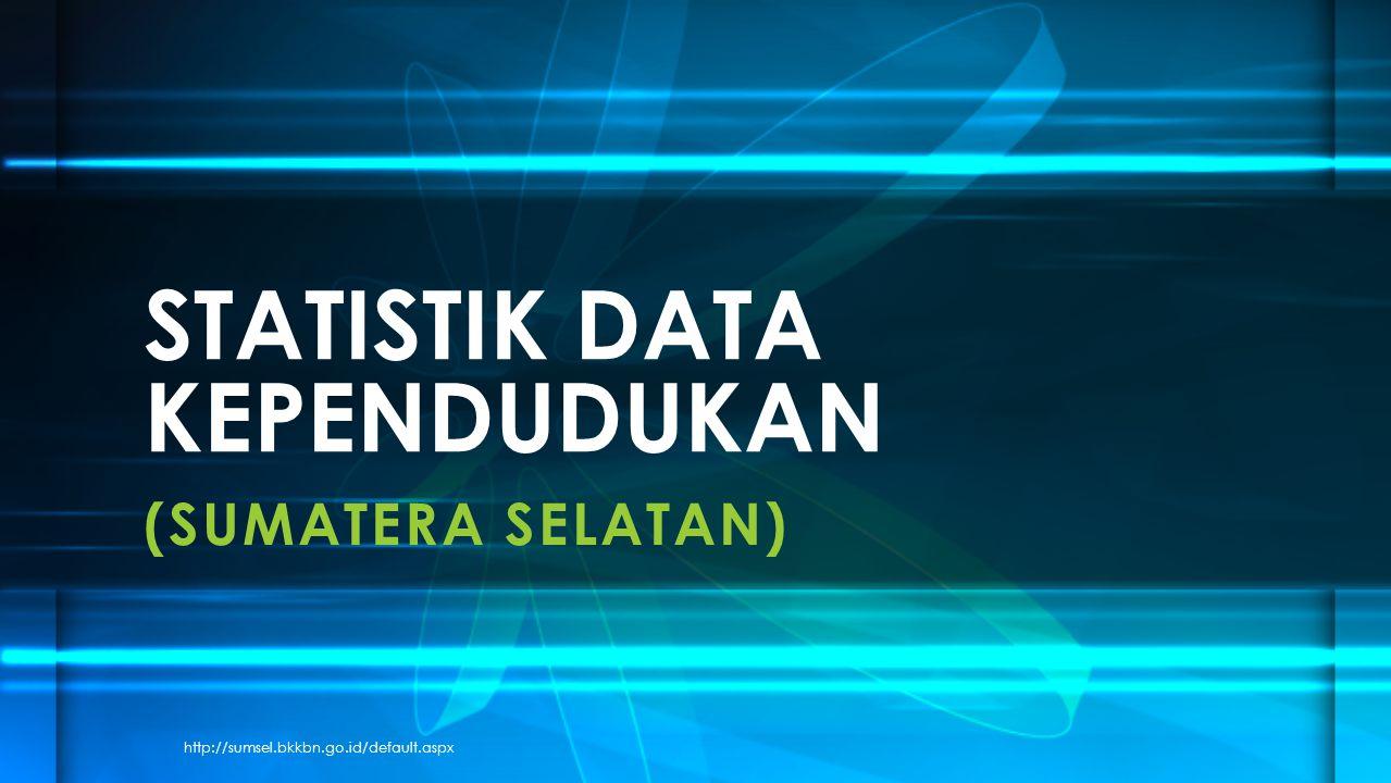 (SUMATERA SELATAN) STATISTIK DATA KEPENDUDUKAN http://sumsel.bkkbn.go.id/default.aspx