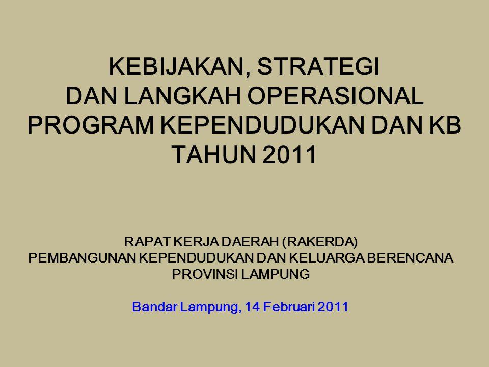 KEBIJAKAN, STRATEGI DAN LANGKAH OPERASIONAL PROGRAM KEPENDUDUKAN DAN KB TAHUN 2011 RAPAT KERJA DAERAH (RAKERDA) PEMBANGUNAN KEPENDUDUKAN DAN KELUARGA BERENCANA PROVINSI LAMPUNG Bandar Lampung, 14 Februari 2011