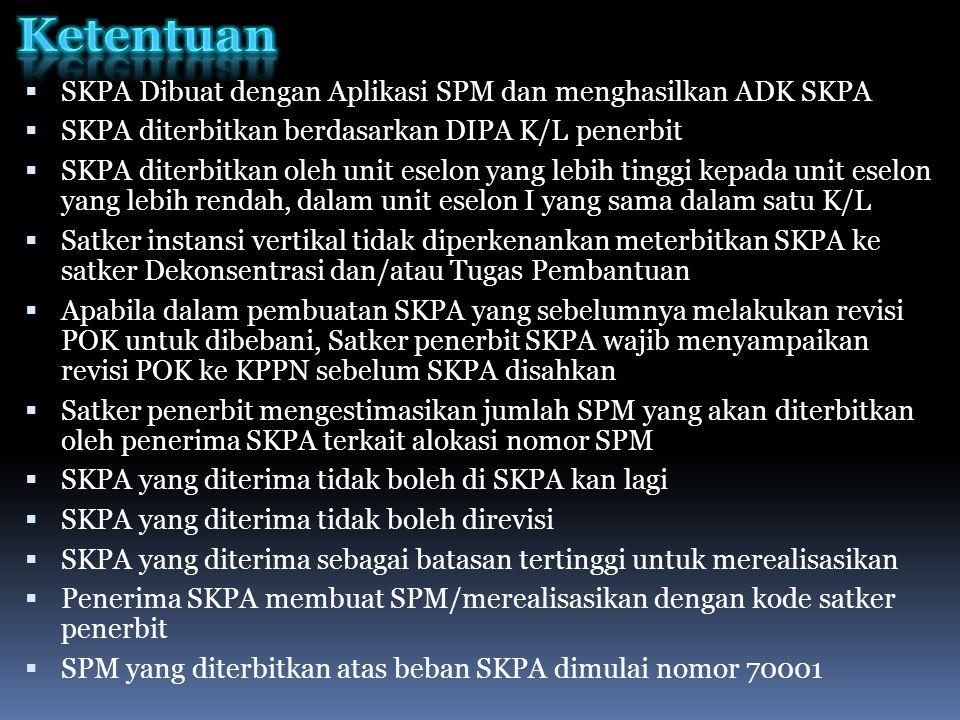  SKPA Dibuat dengan Aplikasi SPM dan menghasilkan ADK SKPA  SKPA diterbitkan berdasarkan DIPA K/L penerbit  SKPA diterbitkan oleh unit eselon yang lebih tinggi kepada unit eselon yang lebih rendah, dalam unit eselon I yang sama dalam satu K/L  Satker instansi vertikal tidak diperkenankan meterbitkan SKPA ke satker Dekonsentrasi dan/atau Tugas Pembantuan  Apabila dalam pembuatan SKPA yang sebelumnya melakukan revisi POK untuk dibebani, Satker penerbit SKPA wajib menyampaikan revisi POK ke KPPN sebelum SKPA disahkan  Satker penerbit mengestimasikan jumlah SPM yang akan diterbitkan oleh penerima SKPA terkait alokasi nomor SPM  SKPA yang diterima tidak boleh di SKPA kan lagi  SKPA yang diterima tidak boleh direvisi  SKPA yang diterima sebagai batasan tertinggi untuk merealisasikan  Penerima SKPA membuat SPM/merealisasikan dengan kode satker penerbit  SPM yang diterbitkan atas beban SKPA dimulai nomor 70001
