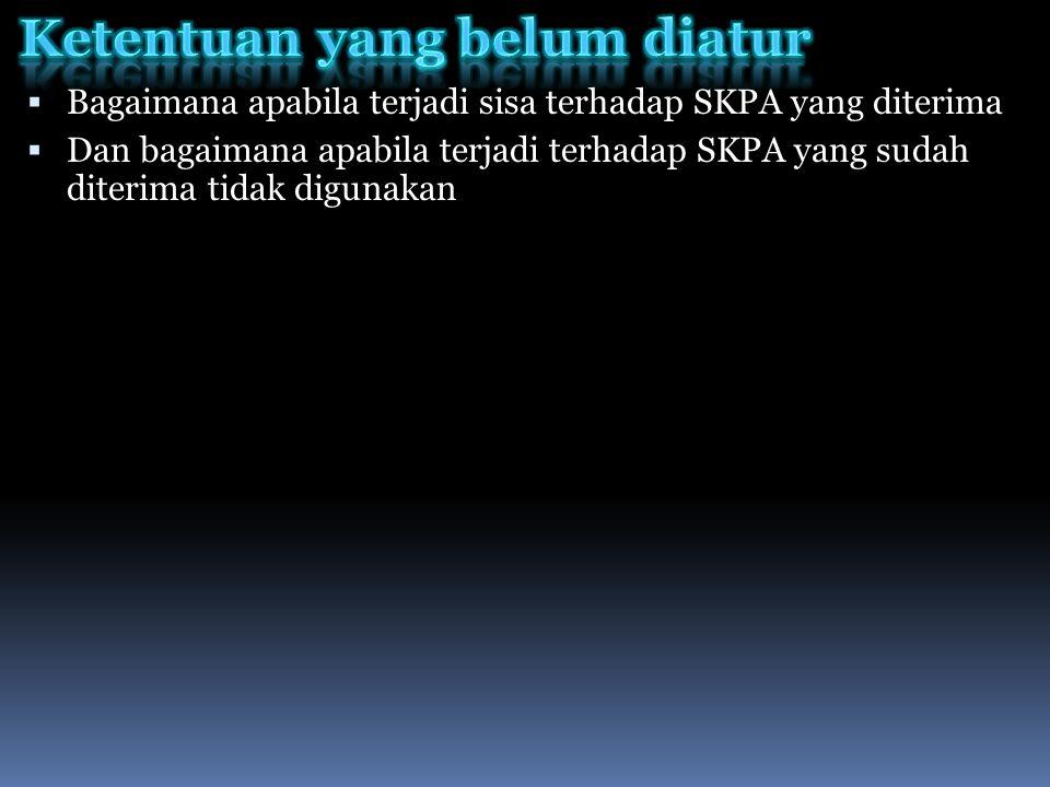  Bagaimana apabila terjadi sisa terhadap SKPA yang diterima  Dan bagaimana apabila terjadi terhadap SKPA yang sudah diterima tidak digunakan