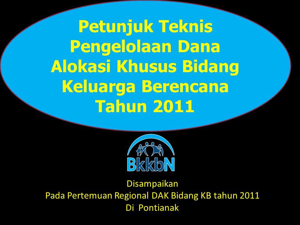 Petunjuk Teknis Pengelolaan Dana Alokasi Khusus Bidang Keluarga Berencana Tahun 2011 Disampaikan Pada Pertemuan Regional DAK Bidang KB tahun 2011 Di P